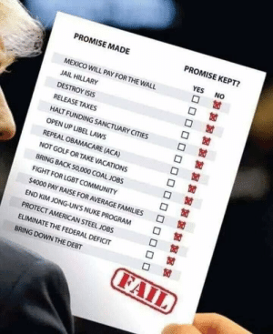 Promise Scorecard...: PROMISE KEPT?  PROMISE MADE  NO  YES  MEXICO WILL PAY FOR THE WALL  JAIL HILLARY  DESTROY ISIS  RELEASE TAXES  HALT FUNDING SANCTUARY CITIES  OPEN UP LIBEL LAWS  REPEAL OBAMACARE (ACA)  NOT GOLF OR TAKE VACATIONS  BRING BACK 50,000 COAL JOBS  FIGHT FOR LGBT COMMUNITY  $4000 PAY RAISE FOR AVERAGE FAMILIES  END KIM JONG-UN'S NUKE PROGRAM  PROTECT AMERICAN STEEL JOBS  ELIMINATE THE FEDERAL DEFICIT  BRING DOWN THE DEBT  FAIL Promise Scorecard...