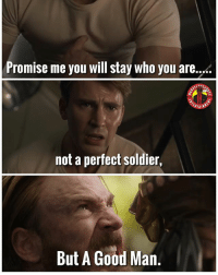 Chuck E Cheese, Memes, and Good: Promise me you will stay who you are....  nins  not a perfect soldier,  But A Good Man. One of the soul stones abilities is that it can revert beings back to their natural state. So perhaps if Steve has the soul gem infused in the serum then that's why he was able to block Thanos. His eyes did change color 😂, the soul gem can also attack others souls so maybe it weakened-surprised Thanos. OR maybe heimdall has it since he can see every soul in the universe. OR hawkeye finds it in a chuck e cheese parking lot and uses it to cut his hair. Comment below your theories! MarvelousJokes