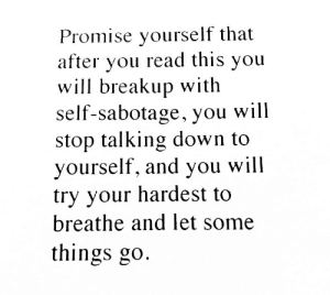 breakup: Promise yourself that  after you read this you  will breakup with  self-sabotage, you will  stop talking down to  yourself, and you will  try your hardest to  breathe and let some  things go.