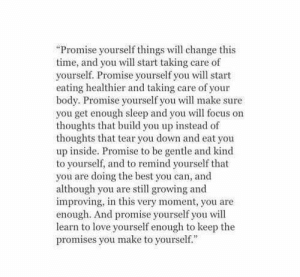 "Promises: ""Promise yourself things will change this  time, and you will start taking care of  yourself. Promise yourself you will start  eating healthier and taking care of your  body. Promise yourself you will make sure  you get enough sleep and you will focus on  thoughts that build you up instead of  thoughts that tear you down and eat you  up inside. Promise to be gentle and kind  to yourself, and to remind yourself that  you are doing the best you can, and  although you are still growing and  improving, in this very moment, you are  enough. And promise yourself you will  learn to love yourself enough to keep the  promises you make to yourself."""