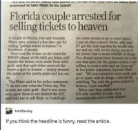 "Drugs, Funny, and Heaven: promised to take them to his planet  Florida couple arrested for  selling tickets to heaven  A couple in Florida, Tito and Amanda me some money to go to outer space  Watts, were arrested a few days ago for I met an alien named Stevie, who sald  selling golden tickets to heaven to  hu  They sold the tickets on the street for his planet that is made entirely of drugs  99.99 (about sh390,000) per ticket, told You should arrest lesus because he is the  if I got the cash together he woulkd take  me and my wife on his lying saucer to  s of  the tickets were made from sold one that gave me the golden tickets. I anm  and that each ticket reserved the willing to wear a wire and set lesus up  uyer a spot in heaven simply present In her police statement, Amanda Warts  the ticket at the pearly gates and you are said: ""We just wanted to leave earth and  in.  Tho Watts said in his police statement  ""T do not care what the Police say, The heaven. I just watched  tickets are solid gold. And it was Jesus Police said they coniscaned over  who gave them to me behind the KPC 10,000 (sh39m) in cash, drug  and told me to sell them so I could get paraphemalia and a baby aligator  go to space and do drugs. I did not do  anything Tho sold the golden tickets o  loloftheday  If you think the headline is funny, read the article. <p><a href=""http://memehumor.net/post/175916056428/floridians-at-it-again"" class=""tumblr_blog"">memehumor</a>:</p>  <blockquote><p>Floridians at it again</p></blockquote>"