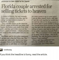 "Drugs, Funny, and Heaven: promised to take them to his planet  Florida couple arrested for  selling tickets to heaven  A couple in Florida, Tito and Amanda me some money to go to outer space  Watts, were arrested a few days ago for I met an alien named Stevie, who said  selling golden tickets to heaven to  hundreds of people  if I got the cash together he would take  me and my wife on his flying saucer to  his planet that is made entirely of drugs  You should arrest Jesus because he is the  one that gave me the golden tickets. I an  They sold the tickets on the street for  $99.99 (about sh390,000) per ticket, told  the tickets were made from solid  gold, and that each ticket reserved the willing to wear a wire and set lesus up.  buyer a spot in heaven simply present In her police statement, Amanda Watts  the ticket at the pearly gates and you are said: ""We just wanted to leave earth and  in.  Tto Watts said in his police statement  I do not care what the Police say The heaven. I just watched  ickets are solid gold. And it was lesus Police said they confiscated over  who gave them to me behind the KFC $10,000 (sh39m) in cash, drug  nd told me to sell them so I could get paraphemalia and a baby alliganor  go to space and do drugs. I did not do  anything. Tito sold the golden tickets tu0  loloftheday  If you think the headline is funny, read the article. WHERE DID THE BABY ALLIGATOR COME FROM"