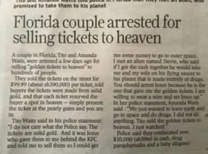 "Drugs, Funny, and Heaven: promised to take them to his planet  Florida couple arrested for  selling tickets to heaven  4  A couple in Florida, Tito and Amanda me some money to go to outer space.  Watts, were arrested a few days ago for I met an allen named Stevie, who said  selling golden tickets to heaven to  hundreds of people  if I got the cash together he would take  me and my wife on his flying saucer to  They sold the tickets on the street for his planet that is made entirely of drugs.  599.99 (about sh390,000) per ticket, told You should arrest Jesus because he is the  buyers the tickets were made from solid one that gave me the golden tickess. I am  gold, and that each ticket reserved thewilling to wear a wire and set Jesus up""  buyer a spot in heaven simply present In her police statement, Amanda Watts  the ticket at the pearly gates and you are said: ""We just wanted to leave carth and  in.  Tito Watts said in his police statement: anything, Tito sold the golden tickets to  ""I do not care what the Police say Theheaven. I just watched  tickets are solid gold. And it was Jesus Police said they confiscated över  who gave them to me behind the KFC S10,000 (sh39m) in cash, drug  and told me to sell them so I could get paraphemalia and a baby alligator  go to space and do drugs. I did not do  e If you think the headline is funny, read the article."