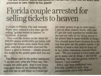 "Drugs, Funny, and Heaven: promised to take them to his planet  Florida couple arrested for  selling tickets to heaven  4  A couple in Florida, Tito and Amanda me some money to go to outer space.  Watts, were arrested a few days ago for I met an allen named Stevie, who said  selling golden tickets to heaven to  hundreds of people  if I got the cash together he would take  me and my wife on his flying saucer to  They sold the tickets on the street for his planet that is made entirely of drugs.  599.99 (about sh390,000) per ticket, told You should arrest Jesus because he is the  buyers the tickets were made from solid one that gave me the golden tickess. I am  gold, and that each ticket reserved thewilling to wear a wire and set Jesus up""  buyer a spot in heaven simply present In her police statement, Amanda Watts  the ticket at the pearly gates and you are said: ""We just wanted to leave carth and  in.  Tito Watts said in his police statement: anything, Tito sold the golden tickets to  ""I do not care what the Police say Theheaven. I just watched  tickets are solid gold. And it was Jesus Police said they confiscated över  who gave them to me behind the KFC S10,000 (sh39m) in cash, drug  and told me to sell them so I could get paraphemalia and a baby alligator  go to space and do drugs. I did not do  e loki-against-onision: manic:  loloftheday:  If you think the headline is funny, read the article.    Reblog if Jesus gave you solid gold tickets to Heaven behind a KFC"