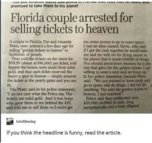 "Drugs, Funny, and Heaven: promised to take them to his planet  Florida couple arrested for  selling tickets to heaven  A couple in Florida, Tito and Amanda me some money to go to outer space  Watts, were arrested a few days ago for I met an alien named Stevie, who sald  selling golden tickets to heaven to  hu  They sold the tickets on the street for his planet that is made entirely of drugs  99.99 (about sh390,000) per ticket, told You should arrest lesus because he is the  if I got the cash together he woulkd take  me and my wife on his lying saucer to  s of  the tickets were made from sold one that gave me the golden tickets. I anm  and that each ticket reserved the willing to wear a wire and set lesus up  uyer a spot in heaven simply present In her police statement, Amanda Warts  the ticket at the pearly gates and you are said: ""We just wanted to leave earth and  in.  Tho Watts said in his police statement  ""T do not care what the Police say, The heaven. I just watched  tickets are solid gold. And it was Jesus Police said they coniscaned over  who gave them to me behind the KPC 10,000 (sh39m) in cash, drug  and told me to sell them so I could get paraphemalia and a baby aligator  go to space and do drugs. I did not do  anything Tho sold the golden tickets o  loloftheday  If you think the headline is funny, read the article. memehumor:  Floridians at it again"