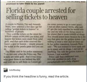 "At least they had a reasonable motive.: promised to take them to his planet  Florida couple arrested for  selling tickets to heavern  4  A couple in Florida, Tito and Amanda me some money to go to outer space  Watts, were arrested a few days ago for  selling golden tickets to heaven to  I met an alien named Stevle, who said  if I got the cash together he would take  me and my wife on his flying saucer to  of people  They sold the tickets on the street for his planet that is made entirely of drugs  $99.99 (about sh390,000) per ticket, told You shouid arrest Jesus because he is the  buyers the tickets were made from solid one that gave me the golden tickets I am  gold, and that each ticket reserved the willing to wear a wire and set Jesus up  buyer a spot in heaven simply present In her police statement, Amanda Watts  the ticket at the pearly gates and you are said: ""We just wanted to leave earth and  in.  Tito Watts said in his police statement anything. Tito sold the golden tickets to  ""I do not care what the Police say. The heaven. I just watched  tickets are solid gold. And it was JesusPolice said they confiscated over  who gave them to me behind the KFC $10,000 (sh39m) in cash, drug  and told me to sell them so I could get paraphenalia and a bahy alligator  go to space and do drugs. I did not do  loloftheday  If you think the headline is funny, read the article. At least they had a reasonable motive."