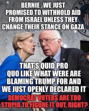 HAHA Bernie is Dumb XDXD ROFL LMAO: PROMISED TO WITHHOLD AID  FROM ISRAEL UNLESS THEY  ST  CHANGE THEIR STANCE ON GAZA  BERNIE, WE JUST  THATS QUID PRO  QUO LIKE WHAT WERE ARE  BLAMING TRUMP FOR AND  WE JUST OPENLY DECLARED IT  DEMOCRATVOTERS ARE TOO  STUPID TO FIGURE IT OUT, RIGHT?  ingflip.com HAHA Bernie is Dumb XDXD ROFL LMAO