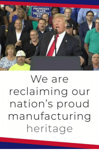 This is an incredible time for your country! We have the BEST economy, factories are reopening, and jobs are pouring back!: PROMISES  MADE  PROMS  KE  We are  reclaiming our  nation's proud  manufacturing  heritage This is an incredible time for your country! We have the BEST economy, factories are reopening, and jobs are pouring back!