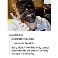 One, Still, and Dying: promo4homo:  masturbationvacation:  cant u die from this  Being black? Wow l honestly cannot  believe racism still exists in this day  and age, it's sickening. this is one of my favorite posts