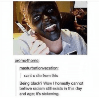 Still, Dying, and Dieing: promo4homo:  masturbationvacation:  cant u die from this  Being black? Wow l honestly cannot  believe racism still exists in this day  and age, it's sickening. fuck racism