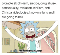 Thank You, Blog, and Evolution: promote alcoholism, suicide, drug abuse,  pansexuality, evolution, nihilism, anti  Christian ideologies, know my fans and I  are going to hell.  0  Wubbalubbadubdub! <p>That&rsquo;s this blog. Over 5000 Followers! Thank you for all the support!</p>