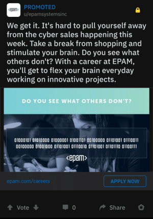 Of course computer scientists know how to read binary: PROMOTED  <epam>  u/epamsystemsinc  We get it. It's hard to pull yourself away  from the cyber sales happening this  week. Take a break from shopping and  stimulate your brain. Do you see what  others don't? With a career at EPAM,  you'll get to flex your brain everyday  working on innovative projects.  DO YOU SEE WHAT OTHERS DON'T?  01000101 01010000 01000001 01001101 00100000 01101001 01110011  00100000 01001000 01101001 01110010 01101001 01101110 01100111  <epam>  APPLY NOW  epam.com/careers  Share  0  Vote Of course computer scientists know how to read binary