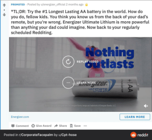 This ad from Energizer: PROMOTED · Posted by u/energizer_official 2 months ago  *TL;DR: Try the #1 Longest Lasting AA battery in the world. How do  you do, fellow kids. You think you know us from the back of your dad's  remote, but you're wrong. Energizer Ultimate Lithium is more powerful  than anything your dad could imagine. Now back to your regularly  scheduled Redditing.  Nothing  tlasts  REPLAY VIDEO  Zer  LEARN MORE  UTIMATE  LITHIUM  C2017 Energer terguer and the Energizer Bunny design are trademarks of Energizer Brands, LLC.  Energizer.com  LEARN MORE  Give Award  Share  Save  Comment  Posted in r/CorporateFacepalm by u/Cpt-hose  reddit  +|AA  UTHIUM BATTERY This ad from Energizer