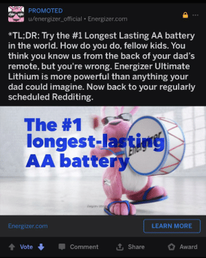 Meta advertising: PROMOTED  Ener izei  u/energizer_official • Energizer.com  *TL;DR: Try the #1 Longest Lasting AA battery  in the world. How do you do, fellow kids. You  think you know us from the back of your dad's  remote, but you're wrong. Energizer Ultimate  Lithium is more powerful than anything your  dad could imagine. Now back to your regularly  scheduled Redditing.  The #1  longest-lasting  AA battery  Energizer Ultimal  Energizer.com  LEARN MORE  Vote  Comment  Share  Award Meta advertising