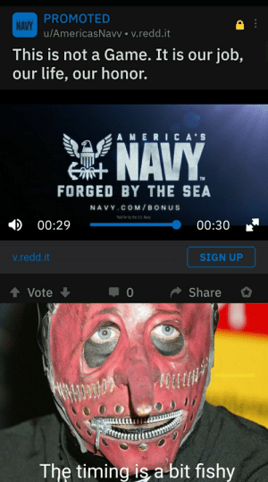 A Slipknot meme: PROMOTED  NAVY.  u/AmericasNavy • v.redd.it  AMERICA'S  This is not a Game. It is our job,  our life, our honor.  AMERICA'S  NAVY  TM  FORGED BY THE SEA  NAVY.COM/BONUS  Paid for by the U.S. Navy.  00:29  00:30  v.redd.it  SIGN UP  Share  Vote  u/daammnbooii  The timing is a bit fishy A Slipknot meme