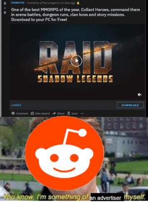 You know, I'm something of a failure myself.: PROMOTED - Posted by u/Plariumgames 13 days ago  One of the best MMORPG of the year. Collect Heroes, command them  in arena battles, dungeon runs, clan boss and story missions.  Download to your PC for Free!  SHADOW LEGENDS  v.redd.it  DOWNLOAD  Give Award  Share  Comment  Save  BOREE  You know, I'm something of an advertiser myself. You know, I'm something of a failure myself.