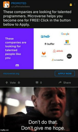 Click, Google, and Microsoft: PROMOTED  u/caffeinatedwes  These companies are looking for talented  programmers. Microverse helps you  become one for FREE! Click in the button  bellow to Apply.  Google  Trello  These  companies are  buffer  Microsoft  looking for  talented  airbnb  people like  GitLab  doist  you  stack overflow  ΑPPLY NOW  microverse.org  t Vote  Share  Don't do that  Don't give me hope  imgflip.com me_irl