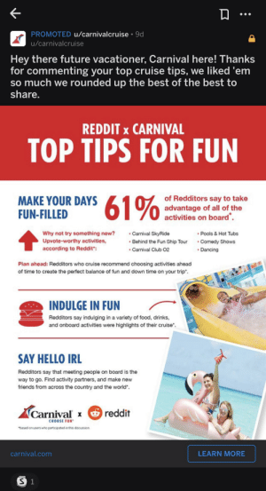 """This Carnival Ad: PROMOTED u/carnivalcruise 9d  u/carnivalcruise  Hey there future vacationer, Carnival here! Thanks  for commenting your top cruise tips, we liked 'em  so much we rounded up the best of the best to  share.  REDDIT x CARNIVAL  TOP TIPS FOR FUN  MAKE YOUR DAYS  FUN-FILLED  advantage of all of the  activities on board  Pools & Hot Tubs  Comedy Shows  Why not try something new?  Carnival SkyRide  Behind the Fun Ship Tour  Carnival Club 02  Upvote-worthy activities,  according to Reddit"""":  Dancing  Plan ahead: Redditors who cruise recommend choosing activities ahead  of time to create the perfect balance of fun and down time on your trip  INDULGE IN FUN  Redditors say indulging in a variety of food, drinks,  and onboard activities were highlights of their cruise  SAY HELLO IRL  Redditors say that meeting people on board is the  way to go. Find activity partners, and make new  friends from across the country and the world""""  reddit  Carnival x  CHOOSE FUN  based on users who participated in this discussion  carnival.com  LEARN MORE  S 1 This Carnival Ad"""