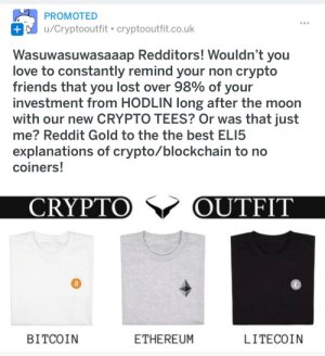 Wasuwasuwasaaap: PROMOTED  u/Cryptooutfit cryptooutfit.co.uk  Wasuwasuwasaaap Redditors! Wouldn't you  love to constantly remind your non crypto  friends that you lost over 98% of your  investment from HODLIN long after the moon  with our new CRYPTO TEES? Or was that just  me? Reddit Gold to the the best ELI5  explanations of crypto/blockchain to no  coiners  CRYPTO V OUTFIT  BITCOIN  ETHEREUM  LITECOIN Wasuwasuwasaaap