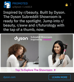 Dyson is just a fellow redditor who knows all the best subs.: PROMOTED  u/dyson i.redd.it  Inspired by r/beauty. Built by Dyson.  The Dyson Subreddit Showroom is  ready for the spotlight. Jump into r/  beauty, r/aww and r/futurology with  the tap of a thumb, now.  Subreddit Showroom  dyson Inspired by r/beauty  Tap To Explore The Showroom  dyson.com  LEARN MORE Dyson is just a fellow redditor who knows all the best subs.