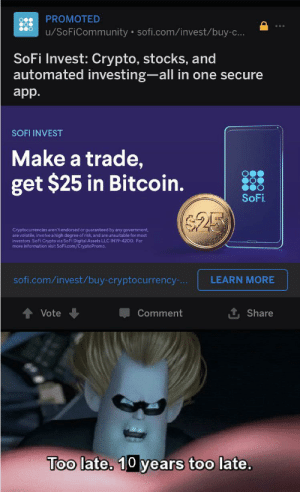 Crazy, Information, and Stocks: PROMOTED  u/SoFiCommunity sofi.com/invest/buy-c...  SoFi Invest: Crypto, stocks, and  automated investing-all in one secure  app.  SOFI INVEST  Make a trade,  get $25 in Bitcoin.  SoFi  $25  Cryptocurrencies aren't endorsed or guaranteed by any government,  are volatile, involve a high degree of risk, and are unsuitable for most  investors. SoFi Crypto via SoFi Digital Assets LLC IN19-4200. For  more information visit SoFi.com/CryptoPromo.  sofi.com/invest/buy-cryptocurrency-...  LEARN MORE  Vote  Comment  Share  Too late. 10 years too late. ThEsE aDs ArE cRaZy