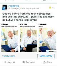 Meme, Smh, and Free: PROMOTED  u/Triplebyte_official triplebyte.com  Get job offers from top tech companies  and exciting startups pain-free and easy  as 1, 2, 3. Thanks, Triplebyte!  STEPONE  Take Triplebyte's coding quiz. Watch the job offers roll in. Profit!!  STEP TWO  STEP THREE  TRIPLEBYTE  triplebyte.com  LEARN MORE  Vote  ut, share  Comment