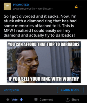 Bad, Bruh, and Mfw: PROMOTED  u/wearesoworthy worthy.com  WORTHY  So I got divorced and it sucks. Now, I'm  stuck with a diamond ring that has bad  some memories attached to it. This is  MFW I realized I could easily sell my  diamond and actually fly to Barbados!  YOU CAN AFFORD THAT TRIP TO BARBADOS  OPE  Pening  Men  Tut-Thue  IF YOU SELL YOUR RING WITH WORTHY  worthy.com  LEARN MORE  TShare  Vote  Comment bruh