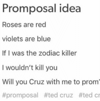 Promposal idea  Roses are red  violets are blue  If I was the zodiac killer  I wouldn't kill you  Will you Cruz with me to prom  #promposal #ted cruz tted cr