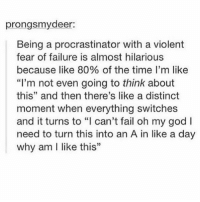 """Fail, God, and Oh My God: prongsmydeer:  Being a procrastinator with a violent  fear of failure is almost hilarious  because like 80% of the time I'm like  """"I'm not even going to think about  this"""" and then there's like a distinct  moment when everything switches  and it turns to """"I can't fail oh my god I  need to turn this into an A in like a day  why am I like this"""""""