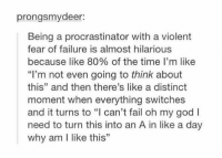 """Fail, God, and Oh My God: prongsmydeer:  Being a procrastinator with a violent  fear of failure is almost hilarious  because like 80% of the time I'm like  """"I'm not even going to think about  this"""" and then there's like a distinct  moment when everything switches  and it turns to """"l can't fail oh my god I  need to turn this into an A in like a day  why am I like this"""" me https://t.co/GguR5byflp"""