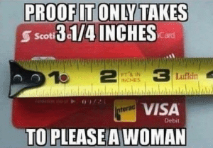 Wow, Im 14 & This Is Deep, and Visa: PROOF IT ONLY TAKES  Scoti3-1/4 INCHESard  10  1Lufkin  FT& IN  INCHES  VISA  nterac  Debit  TO PLEASE A WOMAN Wow so deep.