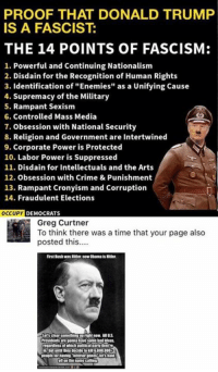"(GC): PROOF THAT DONALD TRUMF  IS A FASCIST:  THE 14 POINTS OF FASCISM:  1. Powerful and Continuing Nationalism  2. Disdain for the Recognition of Human Rights  3. Identification of ""Enemies"" as a Unifying Cause  4. Supremacy of the Military  5. Rampant Sexism  6. Controlled Mass Media  7. Obsession with National Security  8. Religion and Government are Intertwined  9. Corporate Power is Protected  10. Labor Power is Suppressed  11. Disdain for Intellectuals and the Arts  12. Obsession with Crime & Punishment  13. Rampant Cronyism and Corruption  14. Fraudulent Elections  OCCUPY DEMOCRATS  Greg Curtner  To think there was a time that your page also  posted this.  rst Burshwas Nitser. now Obama is Htler  regardless of wich poltical party thevire  oft on the name calling (GC)"