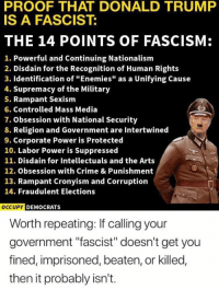 "Crime, Donald Trump, and Memes: PROOF THAT DONALD TRUMP  IS A FASCIST:  THE 14 POINTS OF FASCISM:  1. Powerful and Continuing Nationalism  2. Disdain for the Recognition of Human Rights  3. Identification of ""Enemies"" as a Unifying Cause  4. Supremacy of the Military  5. Rampant Sexism  6. Controlled Mass Media  7. Obsession with National Security  8. Religion and Government are Intertwined  9. Corporate Power is Protected  10. Labor Power is Suppressed  11. Disdain for Intellectuals and the Arts  12. Obsession with Crime & Punishment  13. Rampant Cronyism and Corruption  14. Fraudulent Elections  OCCU  PY DEMOCRATS  Worth repeating: If calling your  government ""fascist"" doesn't get you  fined, imprisoned, beaten, or killed,  then it probably isn't. (GC)"