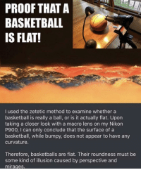 Your move /s lol via /r/memes https://ift.tt/2Ivc0sP: PROOF THATA  BASKETBALL  IS FLAT!  I used the zetetic method to examine whether a  basketball is really a ball, or is it actually flat. Upon  taking a closer look with a macro lens on my Nikon  P900, I can only conclude that the surface of a  basketball, while bumpy, does not appear to have any  curvature.  Therefore, basketballs are flat. Their roundness must be  some kind of illusion caused by perspective and  mirages. Your move /s lol via /r/memes https://ift.tt/2Ivc0sP