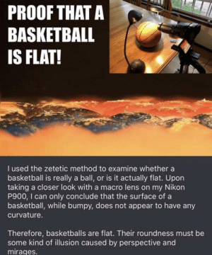 omghotmemes:  Your move /s lol: PROOF THATA  BASKETBALL  IS FLAT!  I used the zetetic method to examine whether a  basketball is really a ball, or is it actually flat. Upon  taking a closer look with a macro lens on my Nikon  P900, I can only conclude that the surface of a  basketball, while bumpy, does not appear to have any  curvature.  Therefore, basketballs are flat. Their roundness must be  some kind of illusion caused by perspective and  mirages. omghotmemes:  Your move /s lol