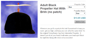 adz: how fucking sinister is this. i cant imagine the emotion i'd feel if i saw someone wearing a jet black baseball cap with a propeller: Propeller Color  Adult Black  Blue  Propeller Hat With  Brim (no patch)  Propeller Mount  Вear  $13.95 USD  Add to Cart  Wherever you go it's a party in this hat! Guaranteed to keep you  warm, get you high, and keep you cool, all at the same time! It's  the original Flying Beany Cap from Interstellar Propeller. It  doesn't just sit on your head, it will make your head spin! Black  for night time flying with choice of accessories! adz: how fucking sinister is this. i cant imagine the emotion i'd feel if i saw someone wearing a jet black baseball cap with a propeller