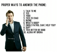 this is from @securebros, go check them out to see part 2 'Proper Ways to End a Phone Call,' they just posted it: PROPER WAYS TO ANSWER THE PHONE  1. TALK TO ME  2. YES  3. Y000  4. THIS IS CHAD  S. BUENO  6. WHAT'S GOOD?  7. SWOLE PATROL CAN I HELP YOU?  8. SUP?  9. THIS BETTER BE GOOD  10. ALOHA MY BROHA  Secure Bros this is from @securebros, go check them out to see part 2 'Proper Ways to End a Phone Call,' they just posted it