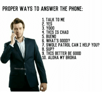 Phone, Swole, and Good: PROPER WAYS TO ANSWER THE PHONE:  1. TALK TO ME  2. YES  3. Y000  4. THIS IS CHAD  5. BUENO  6. WHAT'S GOOD?  7. SWOLE PATROL CAN I HELP YOU?  8. SUP?  9. THIS BETTER BE GOOD  A10. ALOHA MY BROHA