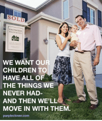 All of the Things: PROPERTIES  YOUR  ALTY  WE WANT OUR  CHILDREN TO  HAVE ALL OF  THE THINGS WE  NEVER HAD  AND THEN WELL  MOVE IN WITH THEM  purpleclover com