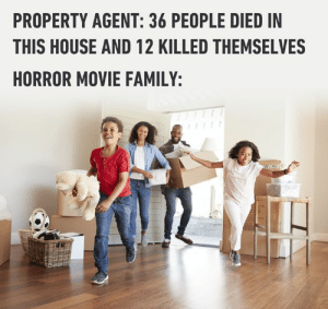 Sounds like an affordable home.: PROPERTY AGENT: 36 PEOPLE DIED IN  THIS HOUSE AND 12 KILLED THEMSELVES  HORROR MOVIE FAMILY: Sounds like an affordable home.
