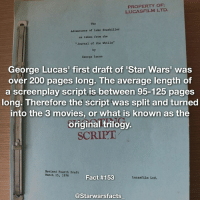 "Facts, Memes, and Movies: PROPERTY OF  LUCASFILM LTD.  The  Adventures of Luke Starkiller  as taken from the  ""Journal of the Whi11s""  by  George Lucas  George Lucas' first draft of Star Wars'  was  over 200 pages long. The average length of  a screenplay script is between 95-125 pages  long. Therefore the script was split and turned  into the 3 movies, or what is known as the  original trilogy.  SCRIPT  Revised Fourth Draft  March 15, 1976  Fact #153  Lucasfilm Ltd.  @Starwarsfacts Q: Which movie from the original trilogy was your favourite? starwarsfacts"