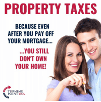 Memes, Taxes, and Home: PROPERTY TAXES  BECAUSE EVEN  AFTER YOU PAY OFF  YOUR MORTGAGE..  .YOU STILL  DON'T OWN  YOUR HOME!  TURNING  POINT USA #TaxationIsTheft