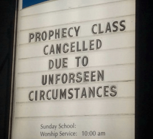 The Sign Outside a Church in my Town: PROPHECY CLASS  CANCELLED  DUE TO  UNFORSEEN  CIRCUMSTANCES  5  Sunday School:  Worship Service: 10:00 am The Sign Outside a Church in my Town