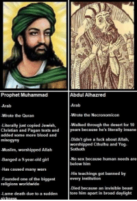 Memes, Muslim, and Sex: Prophet Muhammad  Abdul Alhazred  Arab  Wrote the Necronomicon  Walked through the desert for 10  Arab  Wrote the Quran  Literally just copied Jewish,  Christian and Pagan texts and years because he's literally insane  added some more blood and  misogyny  -Didn't give a fuck about Allah,  worshipped Cthulhu and Yog-  Sothoth  -Muslim, worshipped Allah  -Banged a 9.year-old girl  No sex because human needs are  below him  -Has caused many wars  His teachings got banned by  every institution  -Founded one of the biggest  religions worldwide  Died because an invisible beast  -Lame death due to a sudden tore him apart in broad daylight  ickness Prophet Muhammad vs. Abdul Alhazred #lovecraft #memes