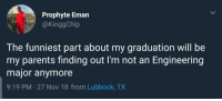 Blackpeopletwitter, Parents, and Engineering: Prophyte Eman  @KinggChip  The funniest part about my graduation will be  my parents finding out I'm not an Engineering  major anymore  9:19 PM-27 Nov 18 from Lubbock, TX RIP (via /r/BlackPeopleTwitter)