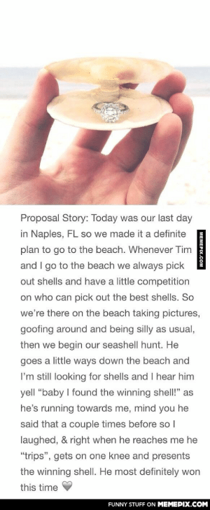 """This is dead cute reallyomg-humor.tumblr.com: Proposal Story: Today was our last day  in Naples, FL so we made it a definite  plan to go to the beach. Whenever Tim  and I go to the beach we always pick  out shells and have a little competition  on who can pick out the best shells. So  we're there on the beach taking pictures,  goofing around and being silly as usual,  then we begin our seashell hunt. He  goes a little ways down the beach and  I'm still looking for shells and I hear him  yell """"baby I found the winning shell!"""" as  he's running towards me, mind you he  said that a couple times before so I  laughed, & right when he reaches me he  """"trips"""", gets on one knee and presents  the winning shell. He most definitely won  this time  FUNNY STUFF ON MEMEPIX.COM  MEMEPIX.COM This is dead cute reallyomg-humor.tumblr.com"""