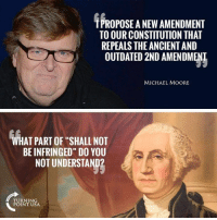 "Constitutionalize: PROPOSE A NEW AMENDMENT  TO OUR CONSTITUTION THAT  REPEALS THE ANCIENT AND  OUTDATED 2ND AMENDMENT  MICHAEL MOORE  WHAT PART OF ""SHALL NOT  BE INFRINGED"" DO YOU  NOT UNDERSTAND?  TURNING  POINT USA"