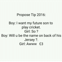 Try this 😊😅👌: Propose Tip 2016:  Boy: I want my future son to  play cricket.  Girl: So?  Boy: Will u be the name on back of his  Jersey  Girl: Awww X3 Try this 😊😅👌
