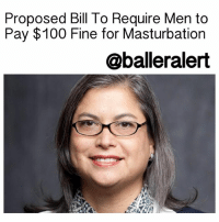 "Proposed Bill To Require Men to Pay $100 Fine for Masturbation - blogged by @MsJennyb ⠀⠀⠀⠀⠀⠀⠀⠀⠀ ⠀⠀⠀⠀⠀⠀⠀⠀⠀ A Texas lawmaker wrote and introduced a bill that would require men to fulfill several requirements, including counseling and research, before being allowed to go through medical sterilization producers, in an effort to mimic the restrictions forced on women who want to get an abortion. The legislation would also impose a $100 fine on men for masturbating. ⠀⠀⠀⠀⠀⠀⠀⠀⠀ ⠀⠀⠀⠀⠀⠀⠀⠀⠀ According to reports, the proposed bill, H.B. 4260, called the ""Man's Right to Know Act,"" was written by State Representative JessicaFarrar strictly to prove a point, spread awareness, and open a discussion about the ridiculous restrictions and regulations that are imposed on women and their rights. ⠀⠀⠀⠀⠀⠀⠀⠀⠀ ⠀⠀⠀⠀⠀⠀⠀⠀⠀ The details of Farrar's proposed bill pull from the regulations provided in the ""Woman's Right to Know Act,"" which was passed back in 2003. Under the new law, men would have to wait 24 hours before receiving a vasectomy, colonoscopy, or Viagra. It also says the sole purpose for semen is to procreate, adding that any other use is ""a waste,"" subsequently imposing a $100 fine for masturbation. ⠀⠀⠀⠀⠀⠀⠀⠀⠀ ⠀⠀⠀⠀⠀⠀⠀⠀⠀ ""Men have to answer for their actions and so forth,"" Farrar told a news publication. ""So if there's going to be an emission, it would have to be done in a hospital where the semen could be preserved for future pregnancies or it would be directly deposited into the vagina of a woman."" ⠀⠀⠀⠀⠀⠀⠀⠀⠀ ⠀⠀⠀⠀⠀⠀⠀⠀⠀ What are your thoughts? Farrar's proposed bill is almost identical to abortion laws against women, which require women to seek counseling and read an informational pamphlet before any abortion procedure.: Proposed Bill To Require Men to  Pay $100 Fine for Masturbation  @balleralert Proposed Bill To Require Men to Pay $100 Fine for Masturbation - blogged by @MsJennyb ⠀⠀⠀⠀⠀⠀⠀⠀⠀ ⠀⠀⠀⠀⠀⠀⠀⠀⠀ A Texas lawmaker wrote and introduced a bill that would require men to fulfill several requirements, including counseling and research, before being allowed to go through medical sterilization producers, in an effort to mimic the restrictions forced on women who want to get an abortion. The legislation would also impose a $100 fine on men for masturbating. ⠀⠀⠀⠀⠀⠀⠀⠀⠀ ⠀⠀⠀⠀⠀⠀⠀⠀⠀ According to reports, the proposed bill, H.B. 4260, called the ""Man's Right to Know Act,"" was written by State Representative JessicaFarrar strictly to prove a point, spread awareness, and open a discussion about the ridiculous restrictions and regulations that are imposed on women and their rights. ⠀⠀⠀⠀⠀⠀⠀⠀⠀ ⠀⠀⠀⠀⠀⠀⠀⠀⠀ The details of Farrar's proposed bill pull from the regulations provided in the ""Woman's Right to Know Act,"" which was passed back in 2003. Under the new law, men would have to wait 24 hours before receiving a vasectomy, colonoscopy, or Viagra. It also says the sole purpose for semen is to procreate, adding that any other use is ""a waste,"" subsequently imposing a $100 fine for masturbation. ⠀⠀⠀⠀⠀⠀⠀⠀⠀ ⠀⠀⠀⠀⠀⠀⠀⠀⠀ ""Men have to answer for their actions and so forth,"" Farrar told a news publication. ""So if there's going to be an emission, it would have to be done in a hospital where the semen could be preserved for future pregnancies or it would be directly deposited into the vagina of a woman."" ⠀⠀⠀⠀⠀⠀⠀⠀⠀ ⠀⠀⠀⠀⠀⠀⠀⠀⠀ What are your thoughts? Farrar's proposed bill is almost identical to abortion laws against women, which require women to seek counseling and read an informational pamphlet before any abortion procedure."