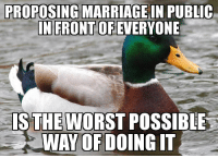 "Advice, The Worst, and Tumblr: PROPOSING  MARRIAGEIN PUBLIC  EVERYONE  IN FRONT OF  IS POSSIBLE  WAY OF DOING IT  THE WORST <p><a href=""http://advice-animal.tumblr.com/post/170902661459/dont-do-it-its-not-romantic-and-it-can-destroy"" class=""tumblr_blog"">advice-animal</a>:</p>  <blockquote><p>Don't do it. It's not romantic and it can destroy your relationship forever.</p></blockquote>"